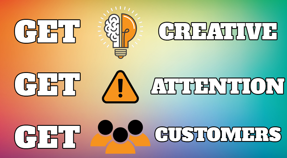 get creative get attention get customers