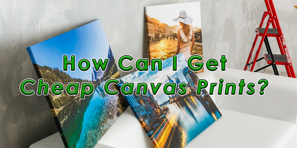 How Can I Get Cheap Canvas Prints